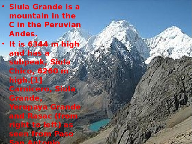 Siula Grande is a mountain in the C in the Peruvian Andes. It is 6344 m high and has a subpeak, Siula Chico, 6260 m high.[1] Carnicero, Siula Grande, Yerupaya Grande and Rasac (from right to left) as seen from Paso San Antonio (looking north). Elevation  6,344 m (20,814 ft)