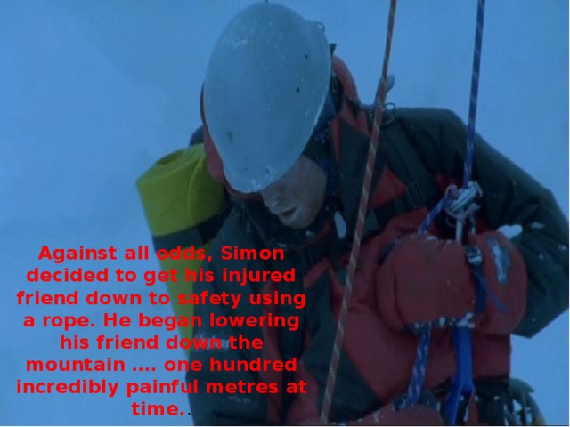 Against all odds, Simon decided to get his injured friend down to safety using a rope. He began lowering his friend down the mountain …. one hundred incredibly painful metres at time. .