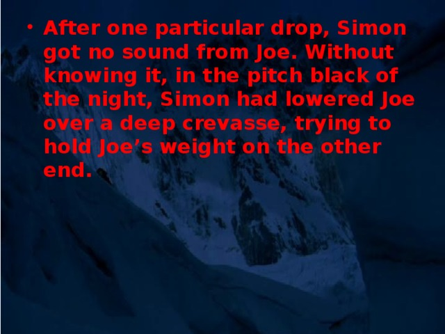 After one particular drop, Simon got no sound from Joe. Without knowing it, in the pitch black of the night, Simon had lowered Joe over a deep crevasse, trying to hold Joe's weight on the other end.