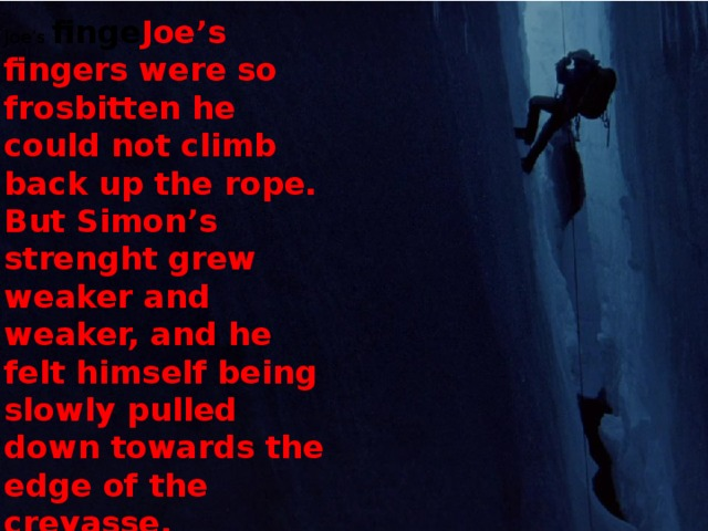 Joe's finge Joe's fingers were so frosbitten he could not climb back up the rope. But Simon's strenght grew weaker and weaker, and he felt himself being slowly pulled down towards the edge of the crevasse. rs were so fros bitten he could not climb back up the rope.