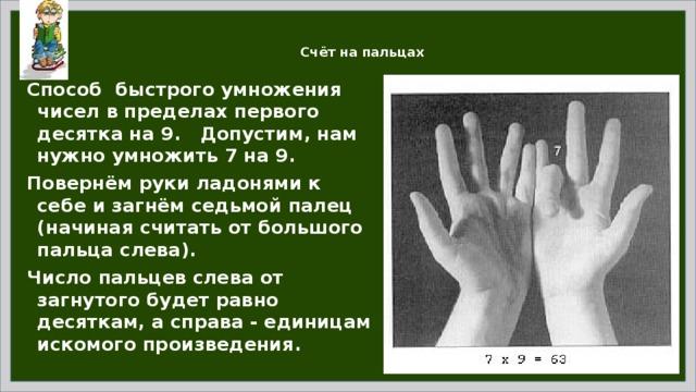 Счёт на пальцах Способ быстрого умножения чисел в пределах первого десятка на 9. Допустим, нам нужно умножить 7 на 9. Повернём руки ладонями к себе и загнём седьмой палец (начиная считать от большого пальца слева). Число пальцев слева от загнутого будет равно десяткам, а справа - единицам искомого произведения.