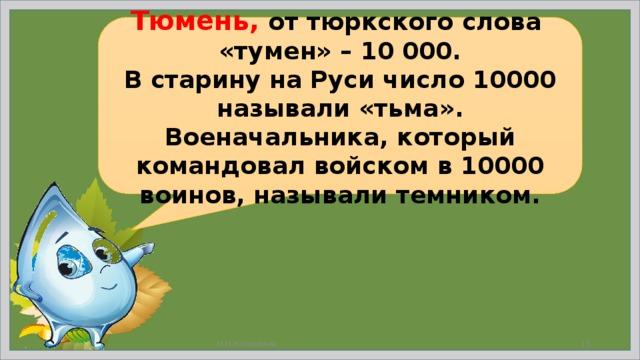 Тюмень,  от тюркского слова «тумен» – 10 000. В старину на Руси число 10000 называли «тьма». Военачальника, который командовал войском в 10000 воинов, называли темником. Н.Н.Коломина