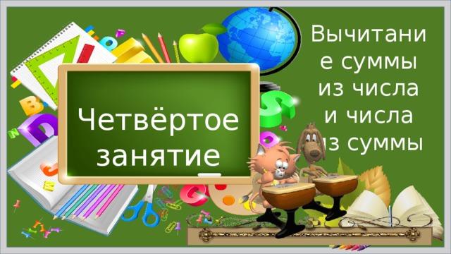 Вычитание суммы из числа и числа из суммы Четвёртое занятие