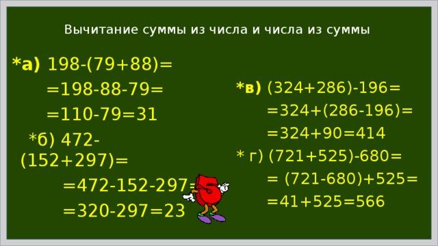 Вычитание суммы из числа и числа из суммы *а) 198-(79+88)=  =198-88-79=  =110-79=31  *б) 472-(152+297)=  =472-152-297=  =320-297=23 *в) (324+286)-196=  =324+(286-196)=  =324+90=414 * г) (721+525)-680=  = (721-680)+525=  =41+525=566