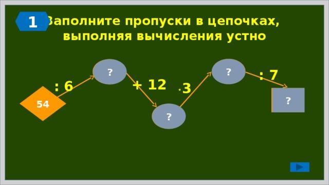 1 Заполните пропуски в цепочках,  выполняя вычисления устно 63 ? 9 ? : 7 + 12 : 6  3 54 ? 9 21 ?