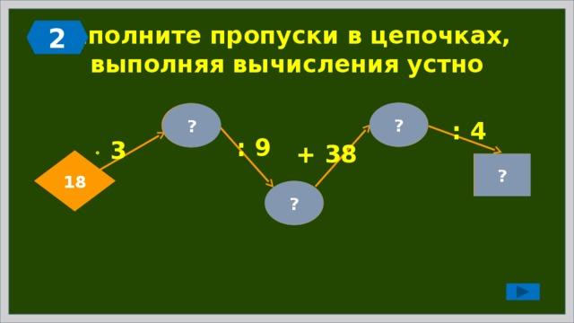 2 Заполните пропуски в цепочках,  выполняя вычисления устно ? 44 54 ? : 4 : 9   3 + 38 18 11 ? 6 ?