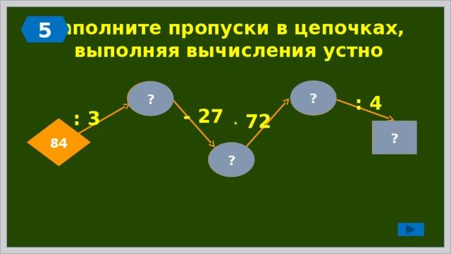 5 Заполните пропуски в цепочках,  выполняя вычисления устно ? 72 28 ? : 4 - 27 : 3   72 84 ? 18 1 ?