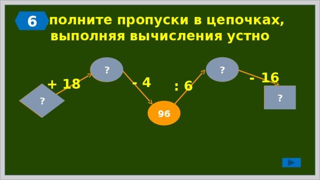 6 Заполните пропуски в цепочках,  выполняя вычисления устно ? 16 ? 100 -  16 - 4 + 18 : 6  ? 82 0 ? 96