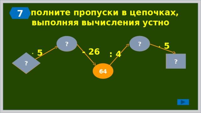 7 Заполните пропуски в цепочках,  выполняя вычисления устно ? 16 ? 90   5 - 26   5 : 4 ?  18 ? 80 64