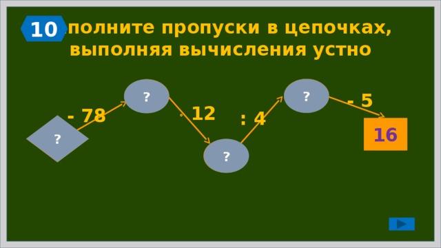 10 Заполните пропуски в цепочках,  выполняя вычисления устно  21 ? 7 ? - 5   12 - 78 : 4 ?  85 16  84 ?