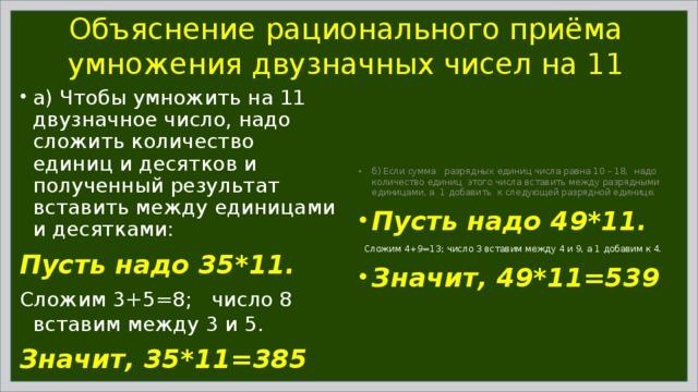 Объяснение рационального приёма умножения двузначных чисел на 11 а) Чтобы умножить на 11 двузначное число, надо сложить количество единиц и десятков и полученный результат вставить между единицами и десятками: Пусть надо 35*11. Сложим 3+5=8; число 8 вставим между 3 и 5. Значит, 35*11=385 б) Если сумма разрядных единиц числа равна 10 – 18, надо количество единиц этого числа вставить между разрядными единицами, а 1 добавить к следующей разрядной единице. Пусть надо 49*11.  Сложим 4+9=13; число 3 вставим между 4 и 9, а 1 добавим к 4.