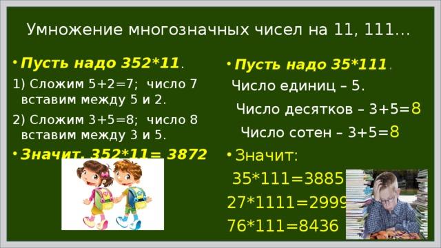 Умножение многозначных чисел на 11, 111… Пусть надо 352*11 . 1) Сложим 5+2=7; число 7 вставим между 5 и 2. 2) Сложим 3+5=8; число 8 вставим между 3 и 5. Значит, 352*11= 3872 Пусть надо 35*111 .  Число единиц – 5.  Число десятков – 3+5= 8  Число сотен – 3+5= 8 Значит:  35*111=3885 27*1111=29997 76*111=8436