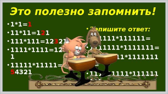 Это полезно запомнить! 1*1= 1 11*11=1 2 1 111*111=12 3 21 1111*1111=123 4 321 11111*11111=1234 5 4321 Запишите ответ: 111111*111111= 1111111*1111111= 11111111*11111111= 111111111*111111111=