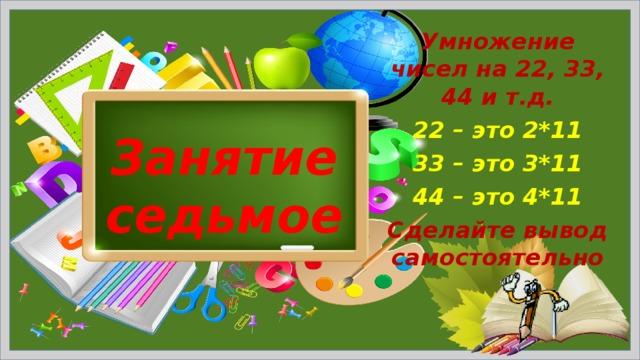 Умножение чисел на 22, 33, 44 и т.д. 22 – это 2*11 33 – это 3*11 44 – это 4*11 Сделайте вывод самостоятельно Занятие седьмое