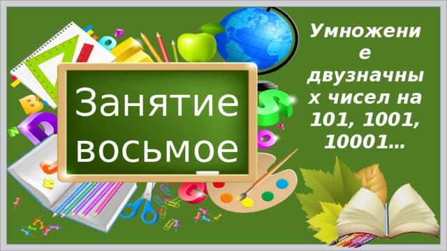 Умножение двузначных чисел на 101, 1001, 10001… Занятие восьмое