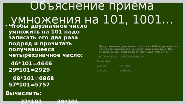 Объяснение приёма умножения на 101, 1001… Чтобы двузначное число умножить на 101 надо записать его два раза подряд и прочитать получившееся четырёхзначное число:  46*101=4646 29*101=2929  68*101=6868 57*101=5757 Вычислить:  27*101 38*101 25*101  76*101 95*101 87*101 При умножении двузначного числа на 1001 надо записать число два раза подряд, а между ними вставить 0. При умножении на 10001 надо вставить два нуля и т.д. )  23*1001=23023 46*10001=460046  Вычислить:  58*1001 36*10001  37*1001 84*100001