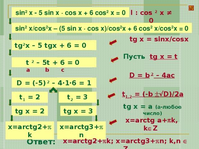 l : cos 2 x ≠ 0 sin 2 x - 5 sin x · cos x + 6 cos 2 x = 0 sin 2 x/cos 2 x – ( 5 sin x · cos x ) /cos 2 x + 6 cos 2 x/cos 2 x = 0  tg x = sinx/cosx tg 2 x – 5 tgx + 6 = 0 Пусть tg x = t t 2 – 5t + 6 = 0 a c b D = b 2 – 4ac D = (-5) 2 – 4·1·6 = 1 t 1,2 = (-b  √D)/2a t 1 = 2 t 2 = 3 tg x = a (a- любое число ) tg x = 3 tg x = 2  x=arctg a+  k, k  Z x=arctg2+  k x=arctg3+  n x=arctg2+  k; x=arctg3+  n; k,n  Z Ответ: