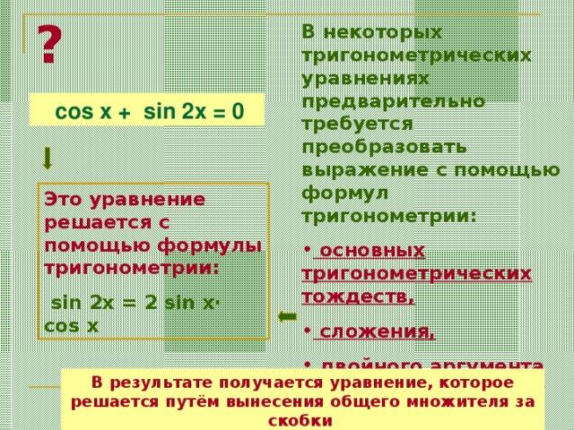 ? В некоторых тригонометрических уравнениях предварительно требуется преобразовать выражение с помощью формул тригонометрии:  основных тригонометрических тождеств,  сложения,  двойного аргумента  cos x + sin 2x = 0 Это уравнение решается c помощью формулы тригонометрии:  sin 2x = 2 sin x· cos x В результате получается уравнение, которое решается путём вынесения общего множителя за скобки