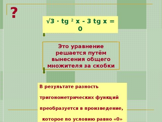 ? √ 3 · tg 2 x - 3 tg x = 0 Это уравнение решается  путём вынесения общего множителя за скобки В результате разность тригонометрических функций преобразуется в произведение, которое по условию равно «0»
