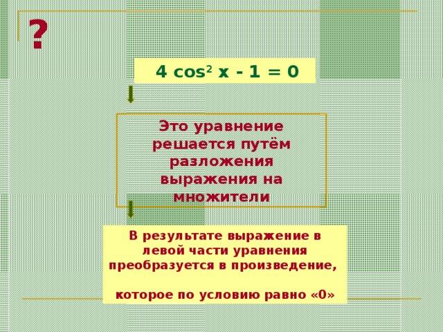 ?  4 cos 2 x - 1 = 0 Это уравнение решается  путём  разложения выражения на множители В результате выражение в левой части уравнения преобразуется в произведение, которое по условию равно «0»