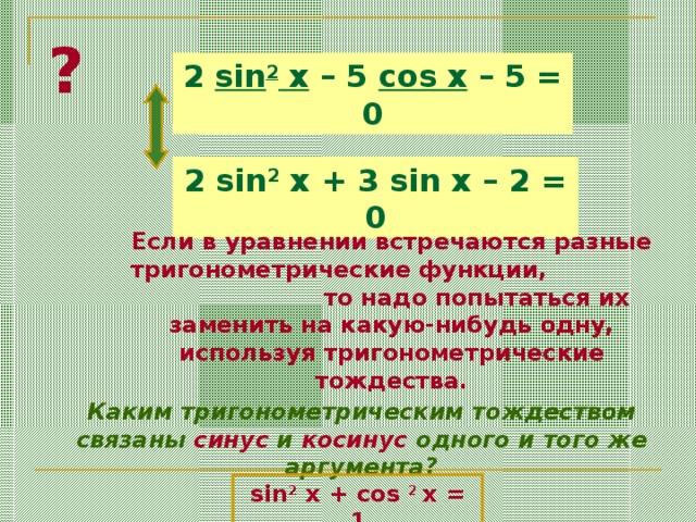 ? 2 sin 2 x – 5 cos x – 5 = 0 2 sin 2 x + 3 sin x – 2 = 0 Если в уравнении встречаются разные тригонометрические функции, то надо попытаться их заменить на какую-нибудь одну, используя тригонометрические тождества. Каким тригонометрическим тождеством связаны синус и косинус одного и того же аргумента? sin 2 x + cos 2 x = 1