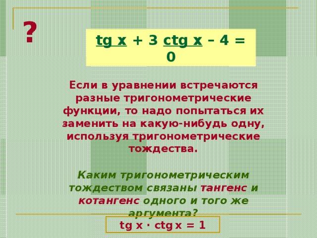 ? tg x + 3 ctg x – 4 = 0 Если в уравнении встречаются разные тригонометрические функции, то надо попытаться их заменить на какую-нибудь одну, используя тригонометрические тождества. Каким тригонометрическим тождеством связаны тангенс и котангенс одного и того же аргумента? tg x · ctg  x = 1