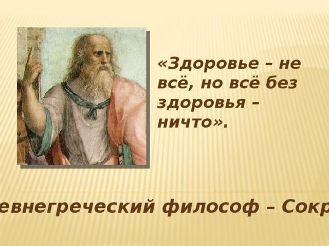 «Здоровье – не всё, но всё без здоровья – ничто». Древнегреческий философ – Сократ.