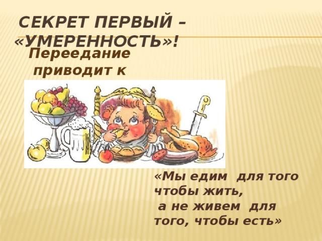 Секрет первый – «Умеренность»! Переедание приводит к ожирению! «Мы едим для того чтобы жить,  а не живем для того, чтобы есть»