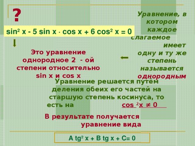 ? Уравнение, в котором каждое слагаемое  имеет одну и ту же степень называется однородным sin 2 x - 5 sin x · cos x + 6 cos 2 x = 0 Это уравнение однородное 2 - ой степени относительно sin x и cos x Уравнение решается путём деления обеих его частей на старшую степень косинуса, то есть на   cos 2 x ≠ 0  В результате получается уравнение вида A tg 2 x + B tg x + C= 0