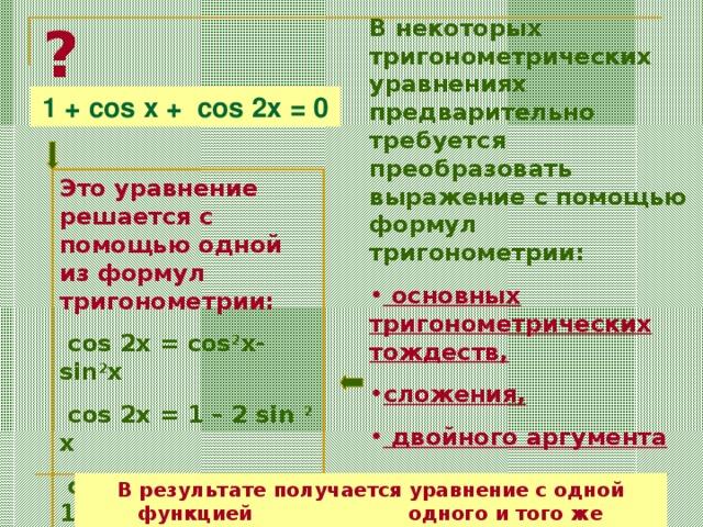 ? В некоторых тригонометрических уравнениях предварительно требуется преобразовать выражение с помощью формул тригонометрии:  основных тригонометрических тождеств, сложения,  двойного аргумента 1 + cos x + cos 2x = 0 Это уравнение решается c помощью одной из формул тригонометрии:  cos 2x = cos 2 x- sin 2 x  cos 2x = 1 – 2 sin 2 x  cos 2x = 2 cos 2 x - 1 В результате получается уравнение с одной функцией одного и того же аргумента
