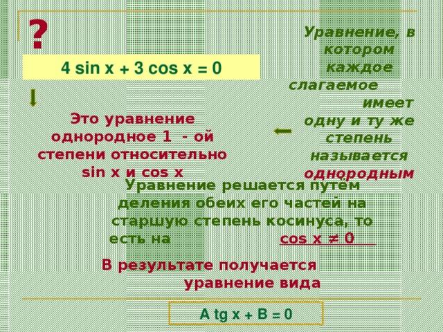 ? Уравнение, в котором каждое слагаемое  имеет одну и ту же степень называется однородным 4 sin x + 3 cos x = 0 Это уравнение однородное 1 - ой степени относительно sin x и cos x Уравнение решается путём деления обеих его частей на старшую степень косинуса, то есть на   cos x ≠ 0  В результате получается уравнение вида A tg x + B = 0