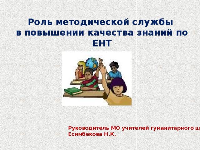 Роль методической службы в повышении качества знаний по ЕНТ Руководитель МО учителей гуманитарного цикла: Есимбекова Н.К.