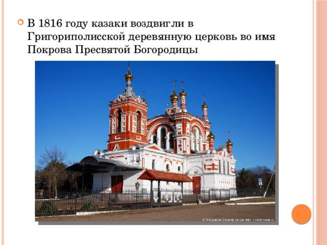 В 1816 году казаки воздвигли в Григориполисской деревянную церковь во имя Покрова Пресвятой Богородицы