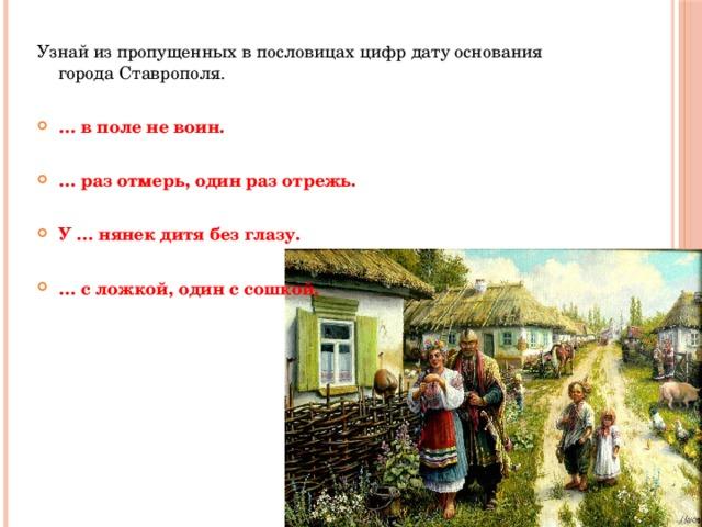 Узнай из пропущенных в пословицах цифр дату основания города Ставрополя. … в поле не воин.  … раз отмерь, один раз отрежь.  У … нянек дитя без глазу.