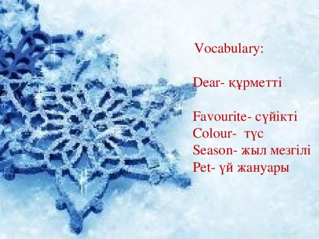 Vocabulary: Dear- құрметті Favourite- сүйікті Colour- түс Season- жыл мезгілі Pet- үй жануары
