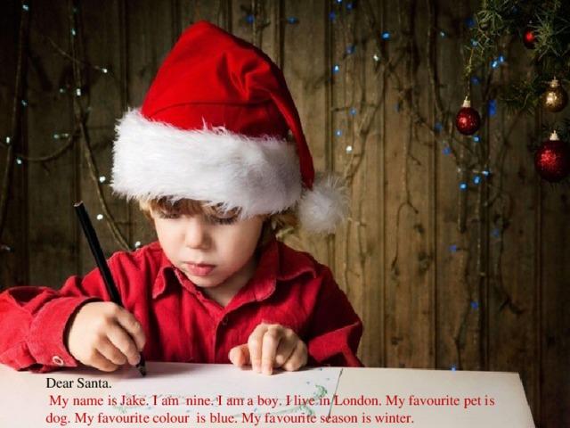 Dear Santa.  My name is Jake. I am nine. I am a boy. I live in London. My favourite pet is dog. My favourite colour is blue. My favourite season is winter.
