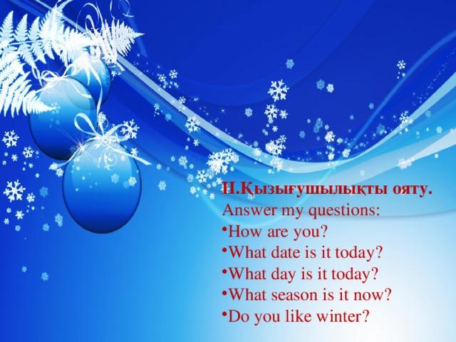 II.Қызығушылықты ояту. Answer my questions: