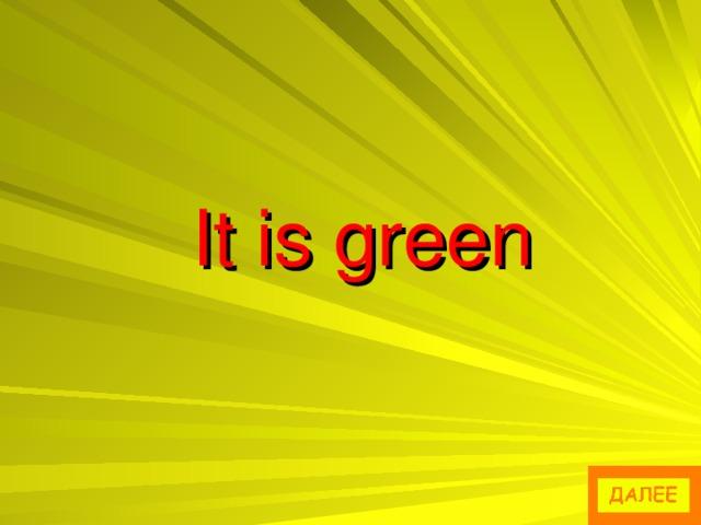 It is green