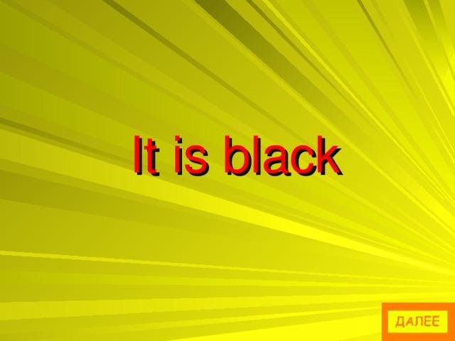 It is black