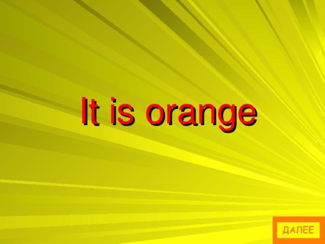 It is orange