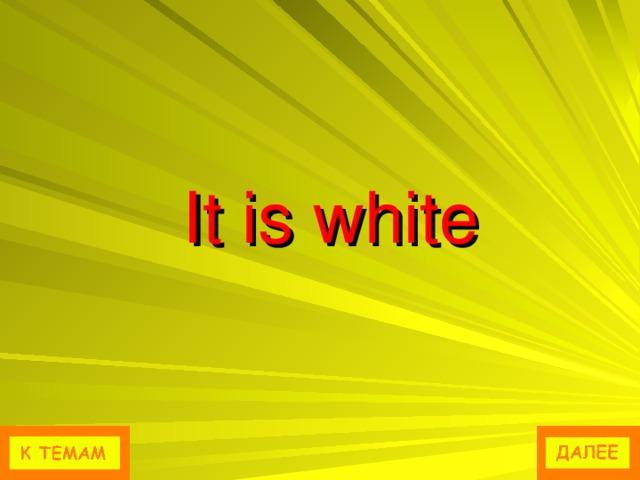 It is white