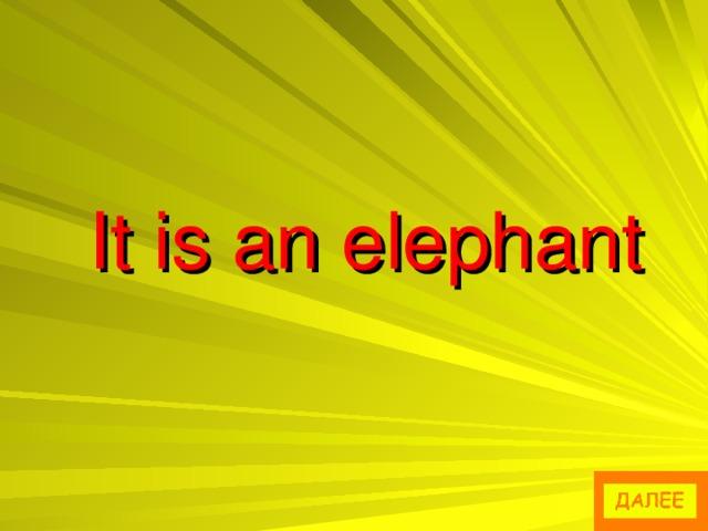 It is an elephant