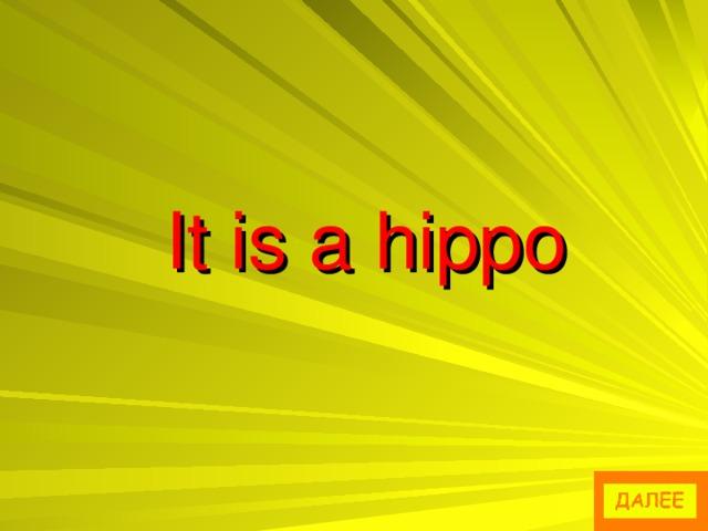 It is a hippo