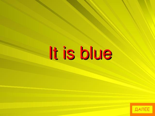 It is blue