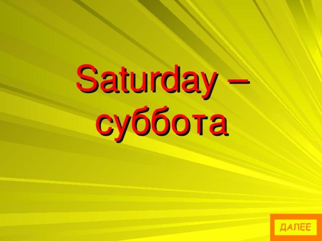 Saturday – суббота