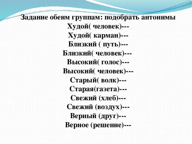 Задание обеим группам: подобрать антонимы Худой( человек)--- Худой( карман)--- Близкий ( путь)--- Близкий( человек)--- Высокий( голос)--- Высокий( человек)--- Старый( волк)--- Старая(газета)--- Свежий (хлеб)--- Свежий (воздух)---  Верный (друг)---  Верное (решение)---