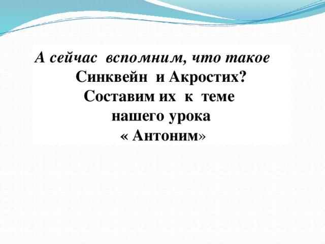А сейчас вспомним, что такое Синквейн и Акростих? Составим их к теме нашего урока  « Антоним »