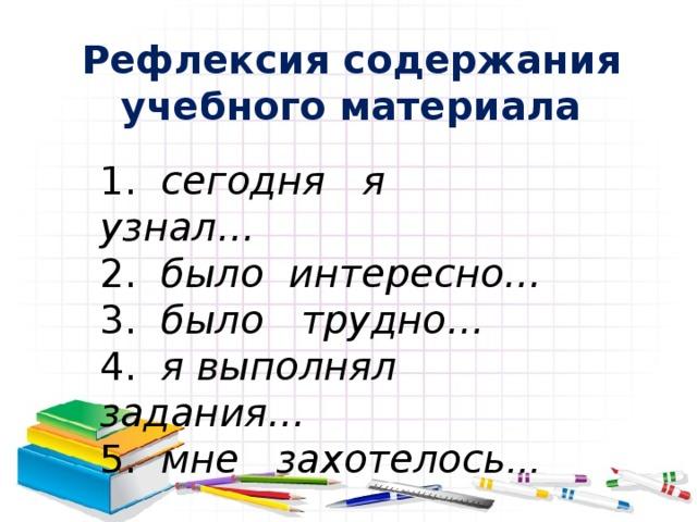 Рефлексия содержания учебного материала 1. сегодня я узнал… 2. было интересно… 3. было трудно… 4. я выполнял задания… 5 . мне захотелось …