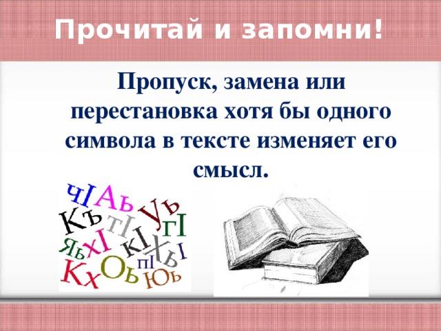 Прочитай и запомни! Пропуск, замена или перестановка хотя бы одного символа в тексте изменяет его смысл.