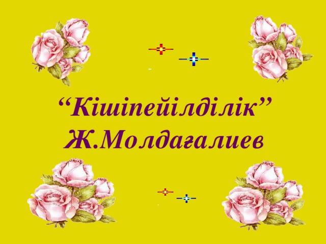 """"""" Кішіпейілділік"""" Ж.Молдағалиев"""